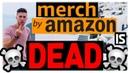 MERCH BY AMAZON IS DEAD