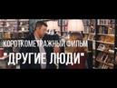 Другие люди реж. Кирилл Косолапов короткометражный фильм, 2015