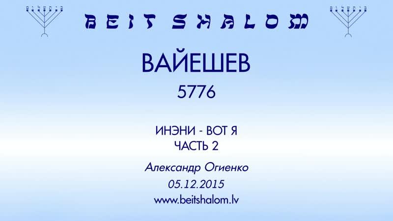 «ВАЙЕШЕВ» 5776 часть 2 «ИНЭНИ — ВОТ Я» А.Огиенко (05.12.2015)