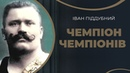 Іван Піддубний. Олімп слави і кохання богатиря / ГРА ДОЛІ