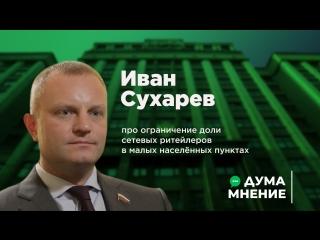 ДумаМнение. Иван Сухарев про ограничение доли сетевых ритейлеров в малых населённых пунктах