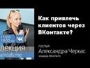 Как привлечь клиентов через ВКонтакте Лекция Александры Черкас на