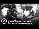 Иван Черняховский. Загадка полководца   Телеканал История