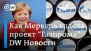 Как Меркель спасла трубу Газпрома или Почему ФРГ защитила Северный поток 2 DW Новости 08 02 19