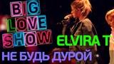 Elvira Т - Не будь дурой Big Love Show 2018