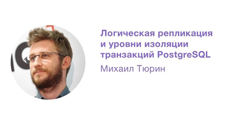 Логическая репликация и уровни изоляции транзакций PostgreSQL Михаил Тюрин