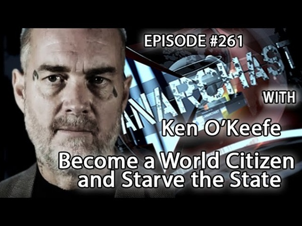 Anarchast Ep. 261 Ken OKeefe Become a World Citizen and Starve the State!