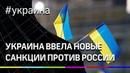 Украина ввела новые санкции против России.
