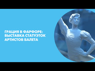 Грация в фарфоре: выставка статуэток артистов балета
