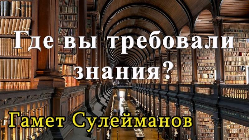 Гамет Сулейманов - Где вы требовали знания?