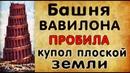 ПЛОСКАЯ ЗЕМЛЯ Вавилонская башня первая попытка разрушения купола Невероятная гипотеза