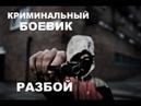 КРИМИНАЛЬНЫЙ БОЕВИК РАЗБОЙ Русский боевик 2018 HD
