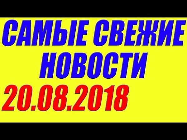 Новости 20.08.2018 - Что произошло на Ykpaune и в России