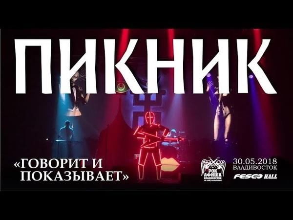 Пикник - Говорит и показывает (Live, Владивосток, 30.05.2018)