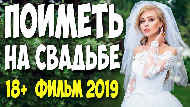 ПРЕМЬЕРА 2019 махала трусами! ** ПОИМЕТЬ НА СВАДЬБЕ ** Русские мелодрамы 2018 новинки HD