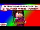 Почему Маша и Медведь вредный мультфильм