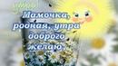 Красивое Пожелание с Добрым Утром Маме Видео Открытка Пожелания Маме Доброго Утра