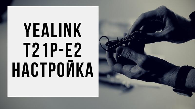 Настройка IP - телефона Yealink SIP T21-E2