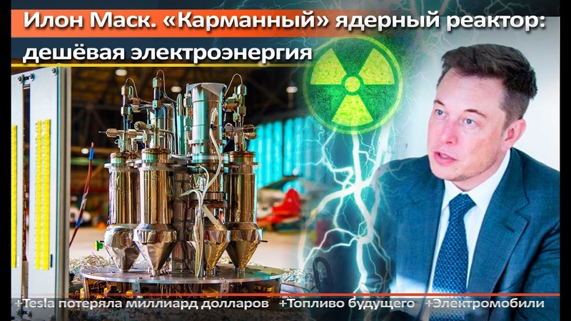 Илон Маск. Дешёвая электроэнергия – «карманный» ядерный реактор