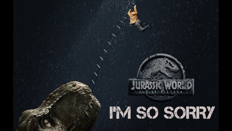 Jurassic World Fallen Kingdom [Edit] (I'm So Sorry)