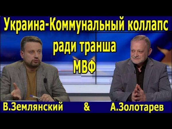 Землянский. Украина-коммунальный коллапс и долговая яма ради транша МВФ. Золотарев.