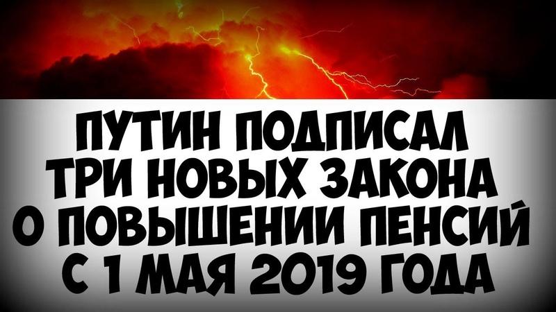 Путин подписал три новых закона о повышении пенсий с 1 мая 2019 года