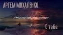 Артем Михаленко - О тебе