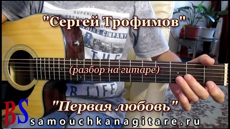 Трофимов Сергей - Первая любовь (кавер) Аккорды, Разбор песни на гитаре
