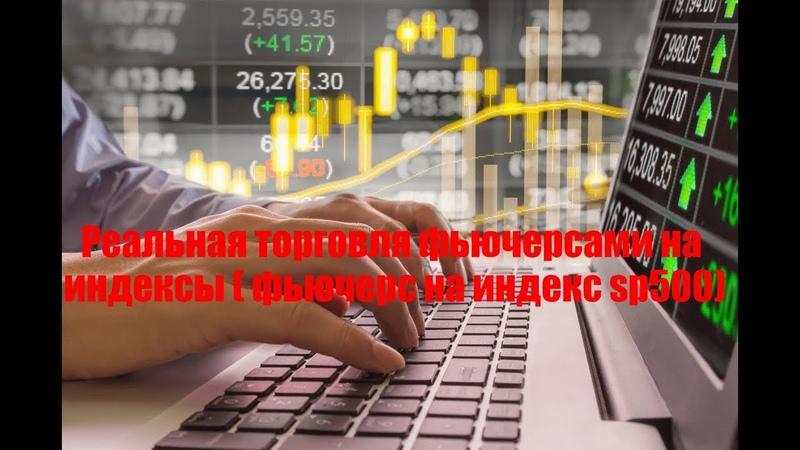 Реальная торговля фьючерсами на индексы ( фьючерс на индекс sp500)