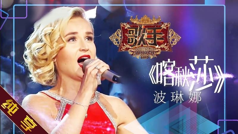 【纯享版】波琳娜 Polina Gagarina《喀秋莎 Катюша》《歌手2019》第5期 Singer EP5【湖南卫视官方HD12305