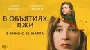 В ОБЪЯТИЯХ ЛЖИ Трейлер В кино с 21 марта