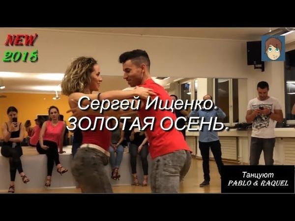 ЗОЛОТАЯ ОСЕНЬ - Сергей Ищенко. Танцуют PABLO RAQUEL. NEW 2018.
