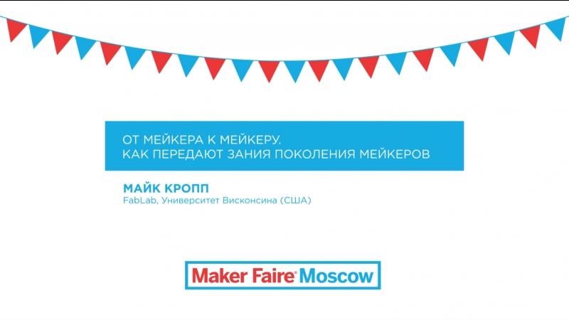 Лекторий Maker Faire Moscow: от мейкера к мейкеру. (Майк Кропп, FabLab университета Висконсина)