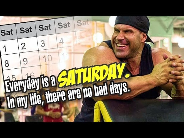 EVERYDAY IS A SATURDAY IN MY LIFE, THERE ARE NO BAD DAYS.