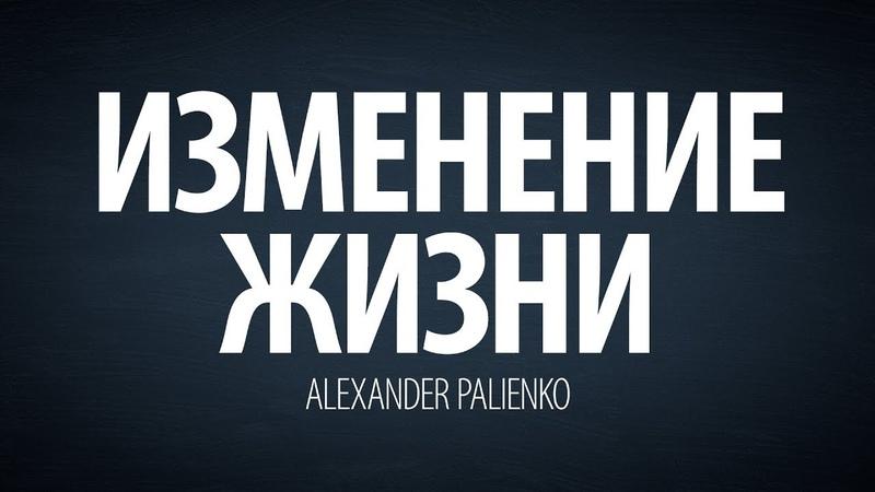 Изменение жизни (интервью). Александр Палиенко.