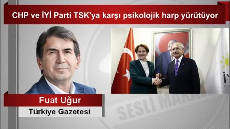 Fuat Uğur - CHP ve İYİ Parti TSK'ya karşı psikolojik harp yürütüyor