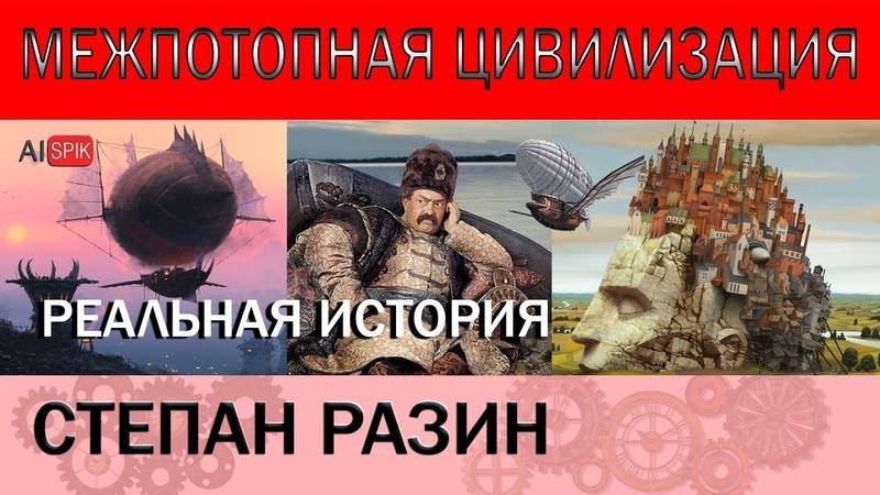 СТЕПАН РАЗИН.Реальная ИСТОРИЯ.Межпотопная ЦИВИЛИЗАЦИЯ.