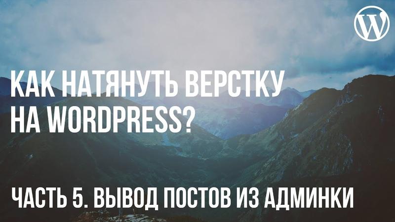 Как натянуть верстку на WordPress? Часть 5. Вывод постов из админ-панели