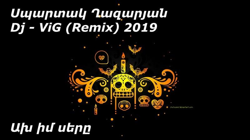 Spartak Ghazaryan Սպարտակ Ղազարյան Ax im sery Ախ իմ սերը 2019 Remix Dj ViG