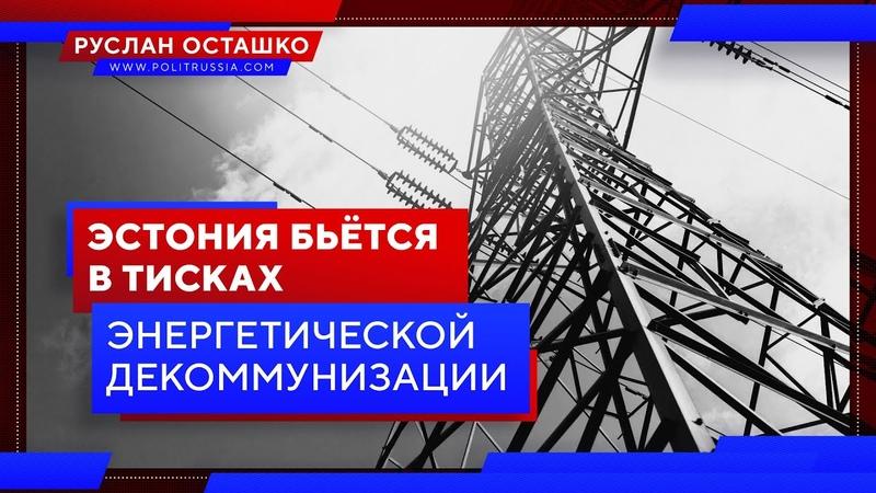 Эстония бьётся в тисках энергетической декоммунизации (Руслан Осташко)