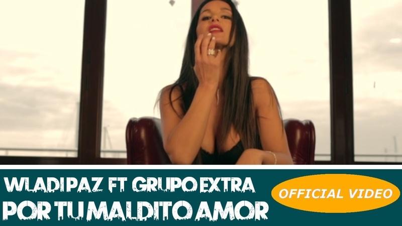 WLADI PAZ Ft GRUPO EXTRA POR TU MALDITO AMOR OFFICIAL VIDEO BACHATA 2019