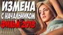 Фильм простил женщинам! ИЗМЕНА С НАЧАЛЬНИКОМ Русские мелодрамы 2018 новинки HD 1080P