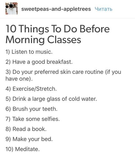 10 вещей, которыми можно заняться перед утренними занятиями: • послушать музыку • приготовить хороший завтрак • уделить время для заботы о своём лице (если нужно) • сделать зарядку/растяжку •