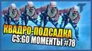 КВАДРО ПОДСАДКА В CS GO ЛУЧШИЕ МОМЕНТЫ 78