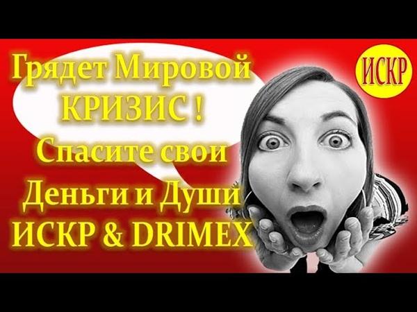 Грядет Мировой КРИЗИС DRIMEX ИСКР Спасите свои Деньги и Души