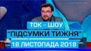 Ток-шоу ПІДСУМКИ ТИЖНЯ Євгена Кисельова 18 листопада 2018 року