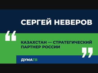 Сергей Неверов: Казахстан — стратегический партнер России