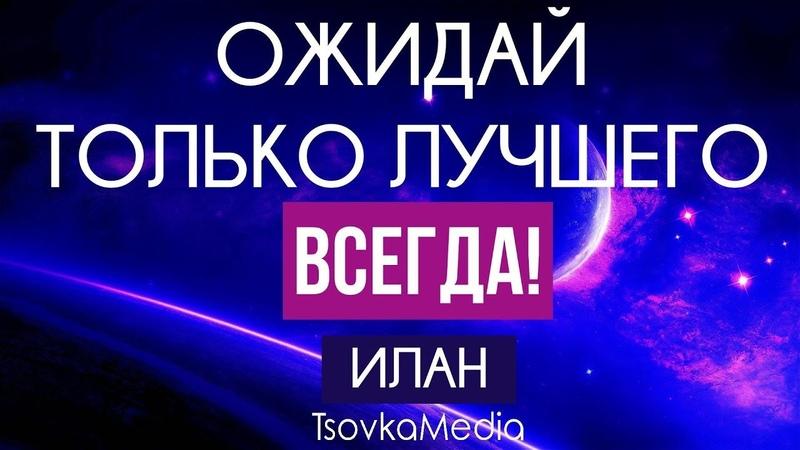 ОЖИДАЙ ТОЛЬКО ЛУЧШЕГО И НИКОГДА НЕ ГОТОВЬСЯ К ХУДШЕМУ! ~ ИЛАН   TsovkaMedia