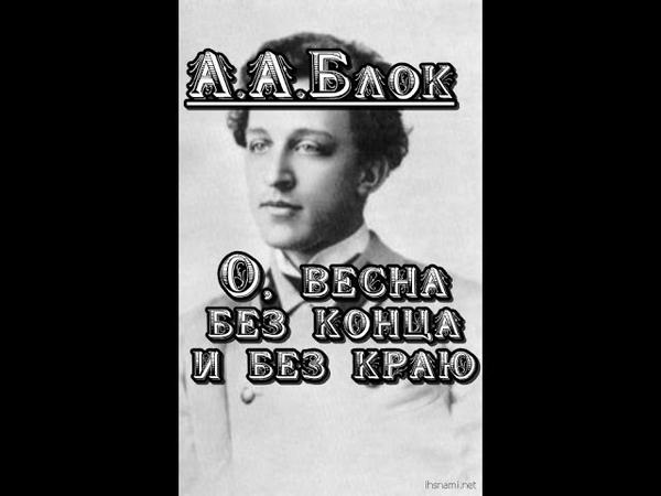 А.А,Блок - О, весна без конца и без краю