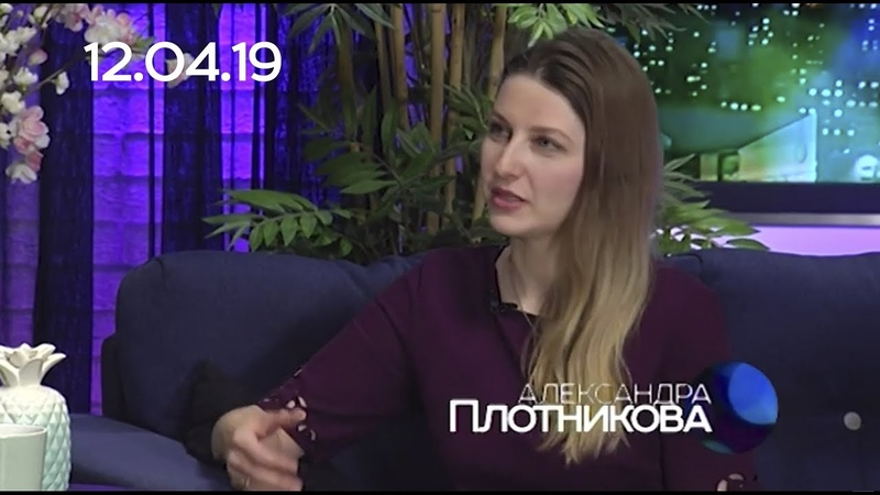 АЛЕКСАНДРА ПЛОТНИКОВА 12 04 19 СЕГОДНЯ ВЕЧЕРОМ